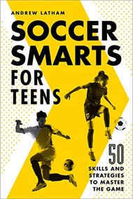Soccer Smarts for Teens (50 Skills and Strategies to Master the Game) by Andrew Latham, 9781648765117