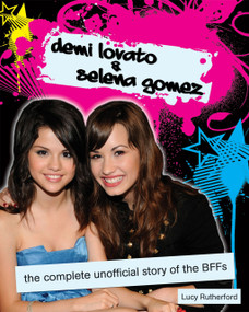 Demi Lovato & Selena Gomez (The Complete Unofficial Story of the BFFs) by Lucy Rutherford, 9781550229011