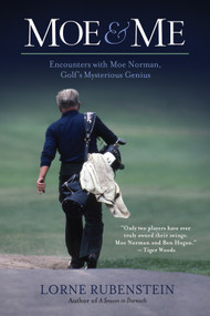 Moe and Me (Encounters with Moe Norman, Golf's Mysterious Genius) by Lorne Rubenstein, 9781770410534