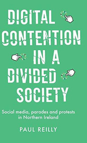 Digital contention in a divided society (Social media, parades and protests in Northern Ireland) by Paul Reilly, 9780719087073