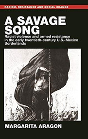 A savage song (Racist violence and armed resistance in the early twentieth-century U.S.-Mexico Borderlands) by Margarita Aragon, Aaron Winter, 9781526121677