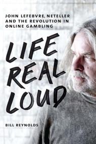 Life Real Loud (John Lefebvre, Neteller and the Revolution in Online Gambling) by Bill Reynolds, 9781550229417