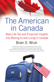 The American in Canada, Revised (Real-Life Tax and Financial Insights into Moving to and Living in Canada - Updated and Revised Second Edition) by Brian D. Wruk, 9781770410893