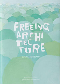 Freeing Architecture by Junya Ishigami, 9782869251380