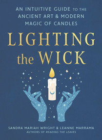 Lighting the Wick (An Intuitive Guide to the Ancient Art and Modern Magic of Candles) by Sandra Mariah Wright, Leanne Marrama, 9780593418345