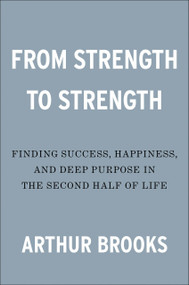 From Strength to Strength (Finding Success, Happiness, and Deep Purpose in the Second Half of Life) by Arthur Brooks, 9780593191484