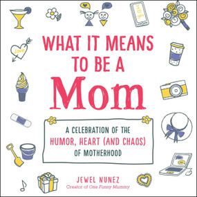 What It Means to Be a Mom (A Celebration of the Humor, Heart (and Chaos) of Motherhood) by Jewel Nunez, 9781507214558