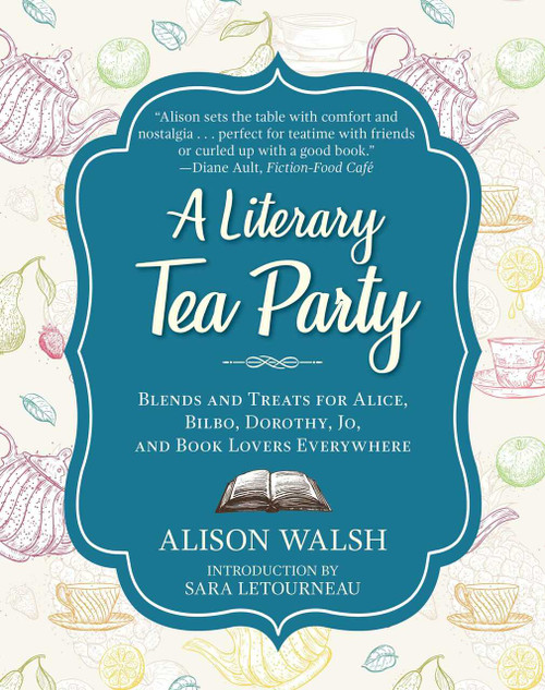 A Literary Tea Party (Blends and Treats for Alice, Bilbo, Dorothy, Jo, and Book Lovers Everywhere) by Alison Walsh, Sara Letourneau, 9781510729100