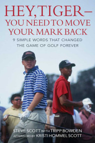 Hey, Tiger-You Need to Move Your Mark Back (9 Simple Words that Changed the Game of Golf Forever) by Steve Scott, Tripp Bowden, Kristi Scott, 9781510765290