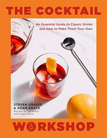 The Cocktail Workshop (An Essential Guide to Classic Drinks and How to Make Them Your Own) by Steven Grasse, Adam Erace, 9780762472970