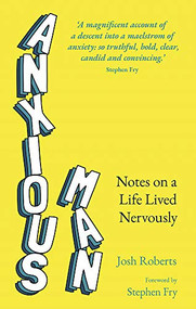 Anxious Man (Notes on a life lived nervously) by Josh Roberts, 9781529364927