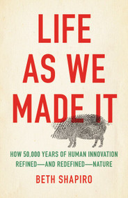 Life as We Made It (How 50,000 Years of Human Innovation Refined-and Redefined-Nature) by Beth Shapiro, 9781541644182