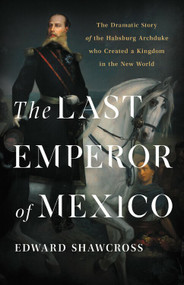 The Last Emperor of Mexico (The Dramatic Story of the Habsburg Archduke Who Created a Kingdom in the New World) by Edward Shawcross, 9781541674196