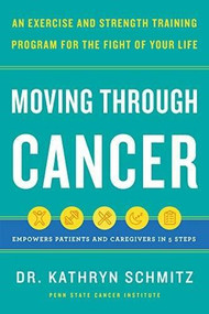 Moving Through Cancer (An Exercise and Strength-Training Program for the Fight of Your LifeEmpowers Patients and Caregivers in 5 Steps) by Dr. Kathryn Schmitz, 9781797210254