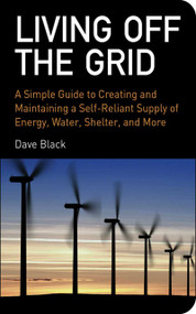Living Off the Grid (A Simple Guide to Creating and Maintaining a Self-Reliant Supply of Energy, Water, Shelter, and More) by David Black, 9781602393165