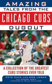 Amazing Tales from the Chicago Cubs Dugout (A Collection of the Greatest Cubs Stories Ever Told) by Bob Logan, Pete Cava, Billy Williams, 9781613210222