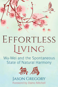 Effortless Living (Wu-Wei and the Spontaneous State of Natural Harmony) by Jason Gregory, Damo Mitchell, 9781620557136