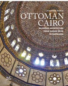 Ottoman Cairo (Religious Architecture from Sultan Selim to Napoleon) by Chahinda Karim, 9781649030849
