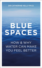 Blue Spaces (How and Why Water Can Make You Feel Better) by Kelly Catherine, 9781789562842