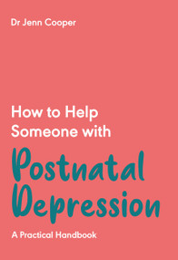 How to Help Someone with Post Natal Depression (A Practical Handbook to Post-Partum Depression and Maternal Mental Health in the First Year) by Dr Jenn Cooper, 9781789562828