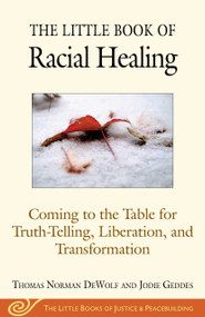 The Little Book of Racial Healing (Coming to the Table for Truth-Telling, Liberation, and Transformation) by Thomas Norman DeWolf, Jodie Geddes, 9781680993622