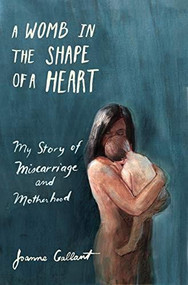 A Womb in the Shape of a Heart (My story of Miscarriage and Motherhood) by Joanne Gallant, 9781771089760