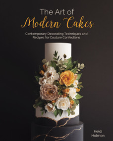 The Art of Modern Cakes (Contemporary Decorating Techniques and Recipes for Couture Confections) by Heidi Holmon, 9781642506792