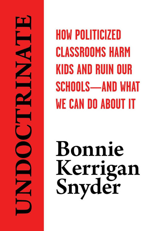 Undoctrinate (How Politicized Classrooms Harm Kids and Ruin Our Schools-and What We Can Do About It) by Bonnie  Kerrigan Snyder, 9781642939125