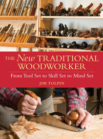 The New Traditional Woodworker (From Tool Set to Skill Set to Mind Set) by Jim Tolpin, 9781440304286