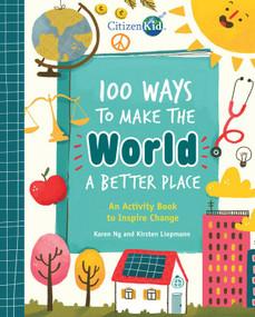 100 Ways to Make the World a Better Place (An Activity Book to Inspire Change) by Karen Ng, Kirsten Liepmann, Mona Karaivanova, 9781525308390