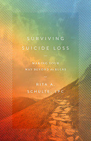 Surviving Suicide Loss (Making Your Way Beyond the Ruins) by Rita A. Schulte, LPC, 9780802420985