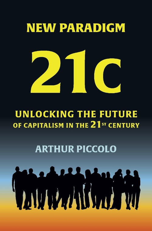 New Paradigm 21C (Unlocking the Future of Capitalism in the 21st Century) by Arthur Piccolo, 9781098340049