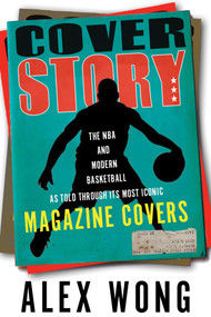 Cover Story (The NBA and Modern Basketball as Told through Its Most Iconic Magazine Covers) by Alex Wong, 9781629379258