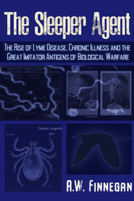 The Sleeper Agent (The Rise of Lyme Disease, Chronic Illness, and the Great Imitator Antigens of Biological Warfare) by A. W. Finnegan, 9781634243810