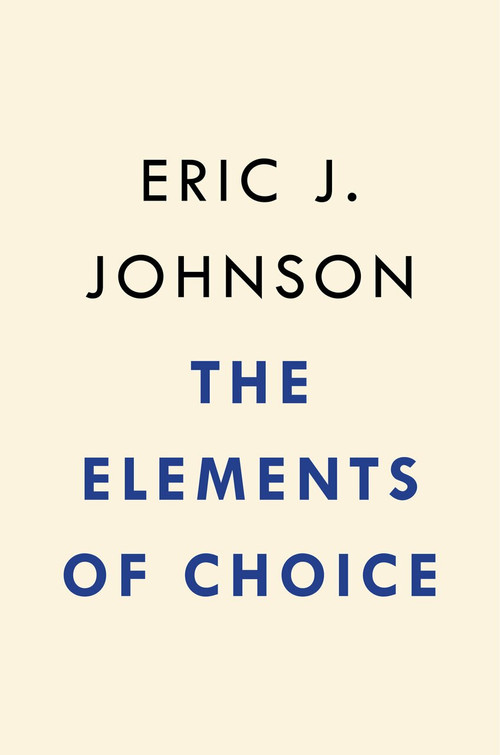 The Elements of Choice (Why the Way We Decide Matters) by Eric J. Johnson, 9780593084434