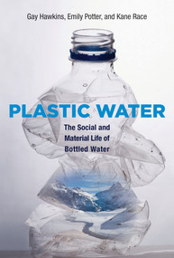 Plastic Water (The Social and Material Life of Bottled Water) by Gay Hawkins, Emily Potter, Kane Race, 9780262029414