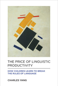 The Price of Linguistic Productivity (How Children Learn to Break the Rules of Language) by Charles Yang, 9780262035323