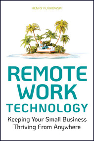 Remote Work Technology (Keeping Your Small Business Thriving From Anywhere) by Henry Kurkowski, 9781119794523