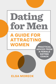 Dating for Men (A Guide for Attracting Women: Practical Advice from a Female Dating Coach) by Elsa Moreck, 9781648760990