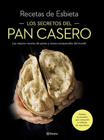 Los secretos del pan casero: Las mejores recetas de panes y masas enriquecidas del mundo by Esbieta, 9786070774638