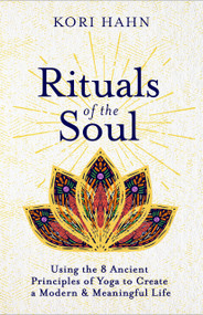 Rituals of the Soul (Using the 8 Ancient Principles of Yoga to Create a Modern & Meaningful Life) by Kori Hahn, 9781608687527