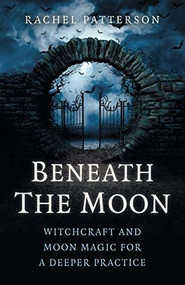 Beneath the Moon (Witchcraft and moon magic for a deeper practice) by Rachel Patterson, 9781785355790