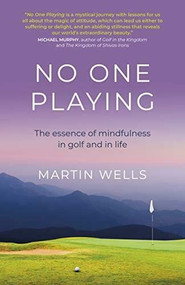 No One Playing (The essence of mindfulness in golf and in life) by Martin Wells, 9781789047813