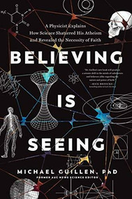 Believing Is Seeing (A Physicist Explains How Science Shattered His Atheism and Revealed the Necessity of Faith) by Michael Guillen PhD,, 9781496455574
