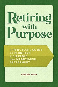 Retiring with Purpose (A Practical Guide to Planning a Flexible and Meaningful Retirement) by Tricia Snow, 9781648766114