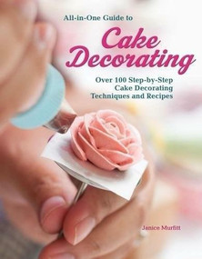 All-in-One Guide to Cake Decorating (Over 100 Step-by-Step Cake Decorating Techniques and Recipes) by Janice Murfitt, 9781620082409