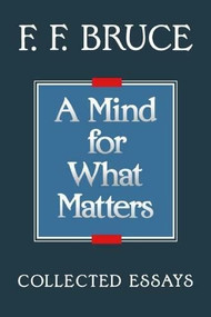 A Mind for What Matters (Collected Essays of F. F. Bruce) by F. F. Bruce, 9780802804464