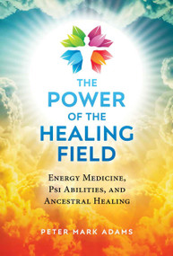 The Power of the Healing Field (Energy Medicine, Psi Abilities, and Ancestral Healing) by Peter Mark Adams, 9781644113585