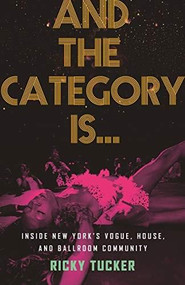 And the Category Is… (Inside New York's Vogue, House, and Ballroom Community) by Ricky Tucker, 9780807003480