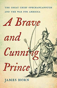 A Brave and Cunning Prince (The Great Chief Opechancanough and the War for America) by James Horn, 9780465038909